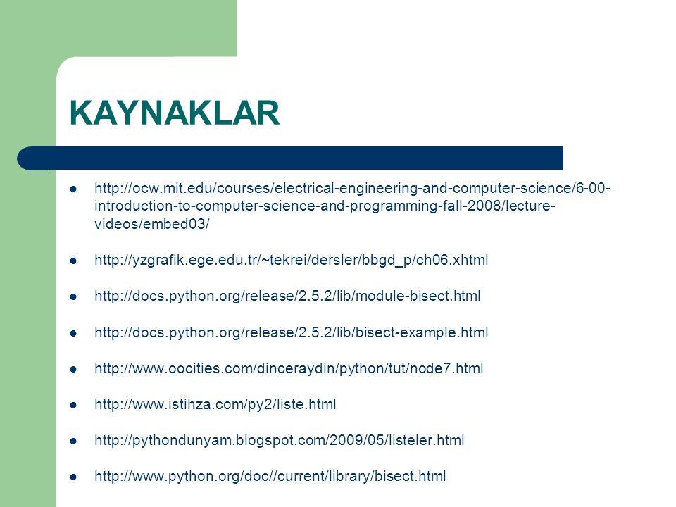 KAYNAKLAR http://ocw.mit.edu/courses/electrical-engineering-and-computer-science/6-00- introduction-to-computer-science-and-programming-fall-2008/lecture- videos/embed03/ http://yzgrafik.ege.edu.tr/~tekrei/dersler/bbgd_p/ch06.xhtml http://docs.python.org/release/2.5.2/lib/module-bisect.html http://docs.python.org/release/2.5.2/lib/bisect-example.html http://www.oocities.com/dinceraydin/python/tut/node7.html http://www.istihza.com/py2/liste.html http://pythondunyam.blogspot.com/2009/05/listeler.html http://www.python.org/doc//current/library/bisect.html