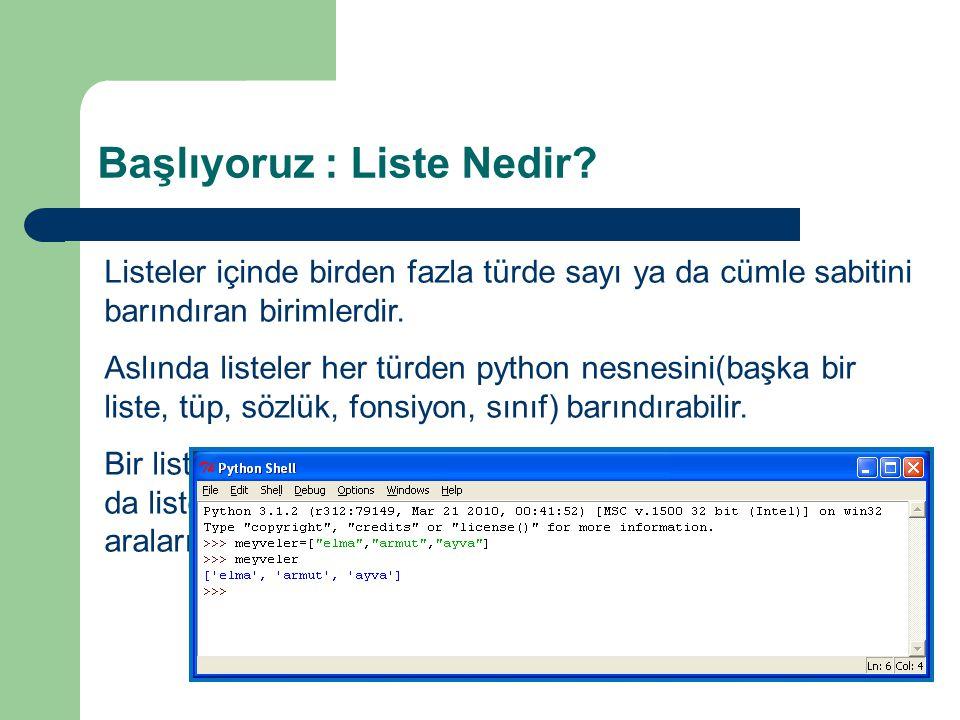 Başlıyoruz : Liste Nedir? Listeler içinde birden fazla türde sayı ya da cümle sabitini barındıran birimlerdir. Aslında listeler her türden python nesn