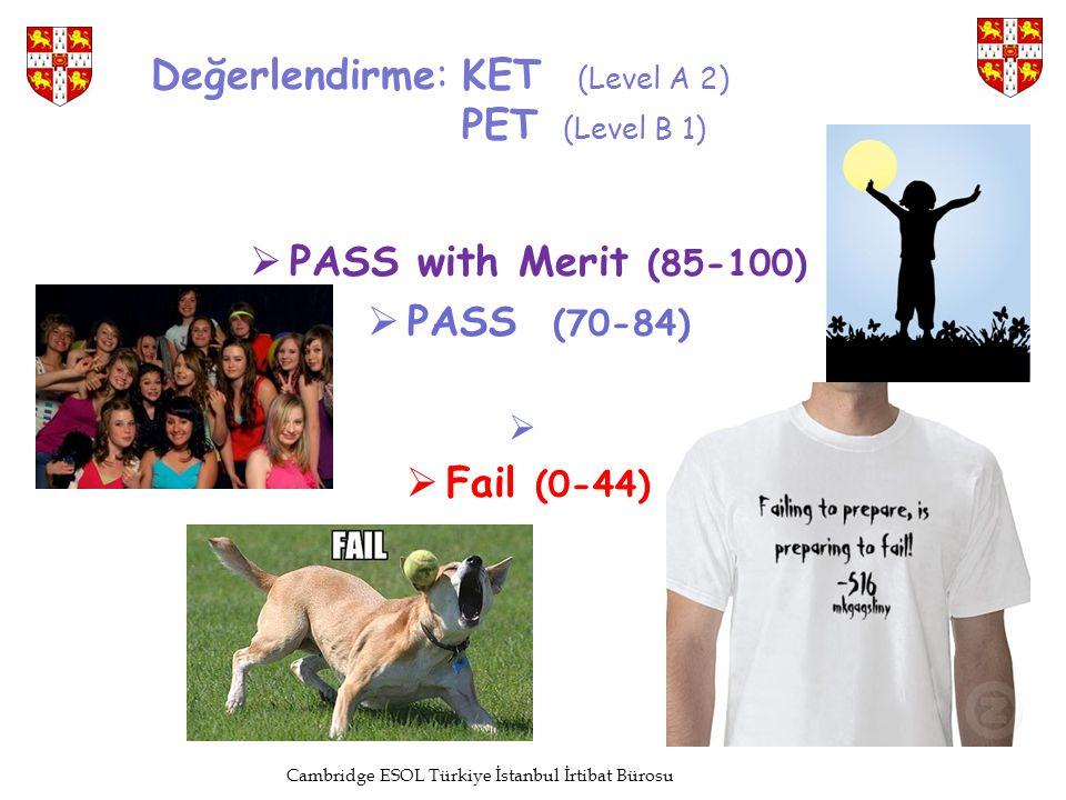 Değerlendirme: KET (Level A 2) PET (Level B 1)  PASS with Merit (85-100)  PASS (70-84)   Fail (0-44) Cambridge ESOL Türkiye İstanbul İrtibat Büros