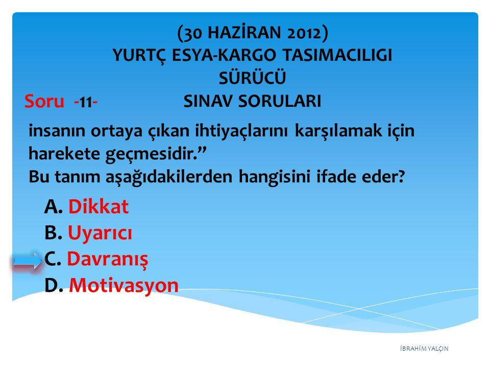 İBRAHİM YALÇIN A. Dikkat B. Uyarıcı C. Davranış D. Motivasyon (30 HAZİRAN 2012) YURTÇ ESYA-KARGO TASIMACILIGI SÜRÜCÜ SINAV SORULARI insanın ortaya çık