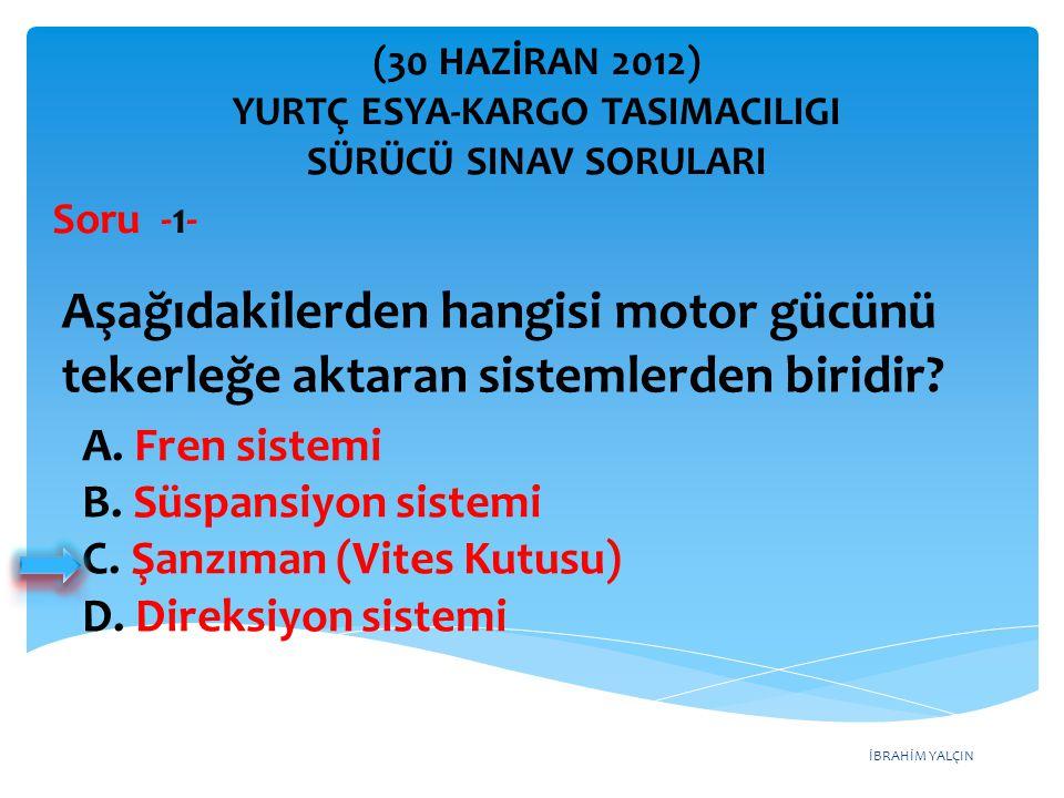 İBRAHİM YALÇIN A. Fren sistemi B. Süspansiyon sistemi C. Şanzıman (Vites Kutusu) D. Direksiyon sistemi (30 HAZİRAN 2012) YURTÇ ESYA-KARGO TASIMACILIGI