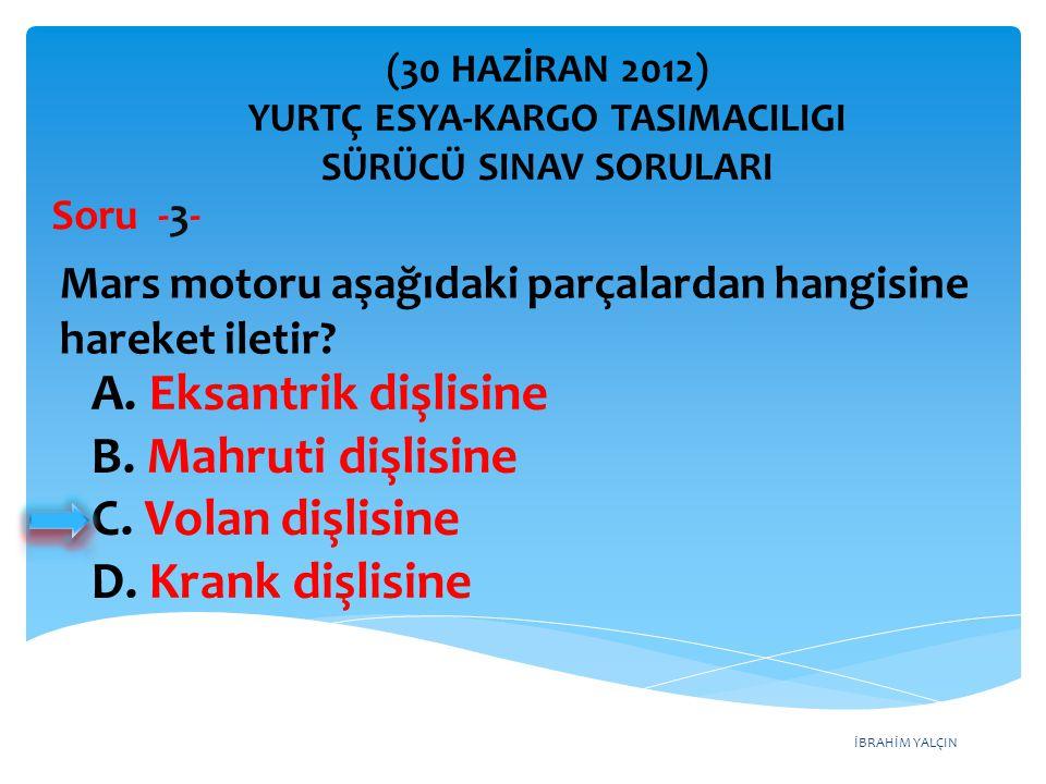 İBRAHİM YALÇIN A. Eksantrik dişlisine B. Mahruti dişlisine C. Volan dişlisine D. Krank dişlisine (30 HAZİRAN 2012) YURTÇ ESYA-KARGO TASIMACILIGI SÜRÜC