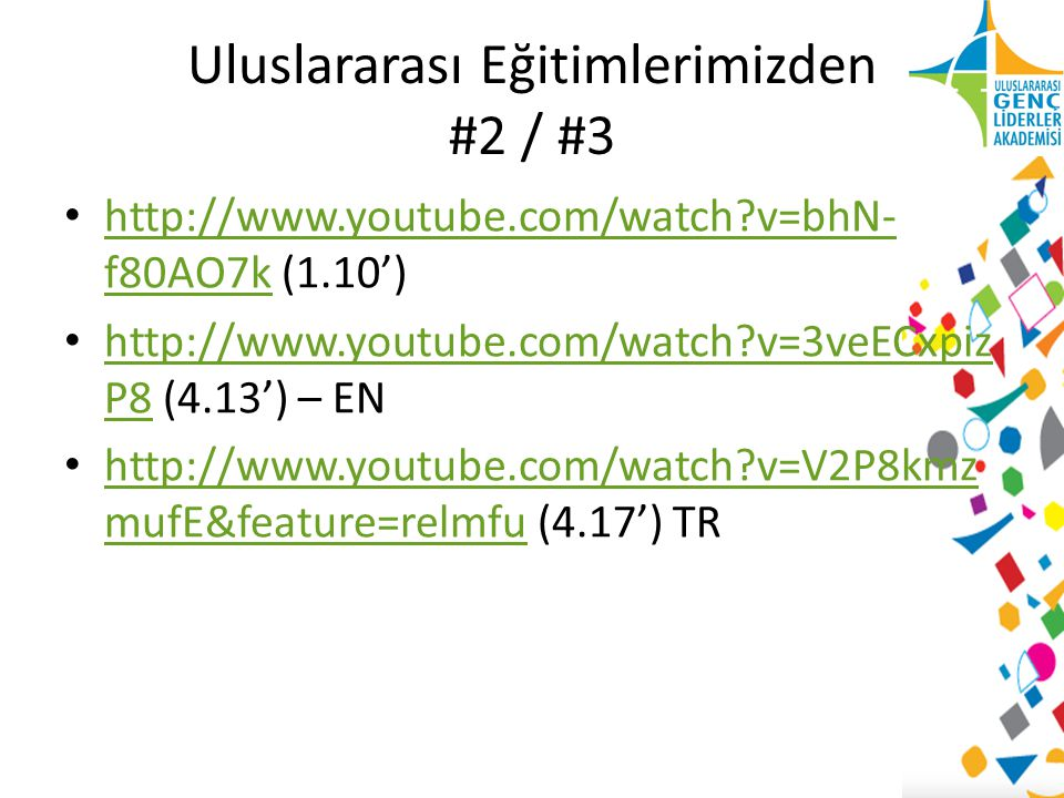 Uluslararası Eğitimlerimizden #2 / #3 http://www.youtube.com/watch v=bhN- f80AO7k (1.10') http://www.youtube.com/watch v=bhN- f80AO7k http://www.youtube.com/watch v=3veECxpiz P8 (4.13') – EN http://www.youtube.com/watch v=3veECxpiz P8 http://www.youtube.com/watch v=V2P8kmz mufE&feature=relmfu (4.17') TR http://www.youtube.com/watch v=V2P8kmz mufE&feature=relmfu