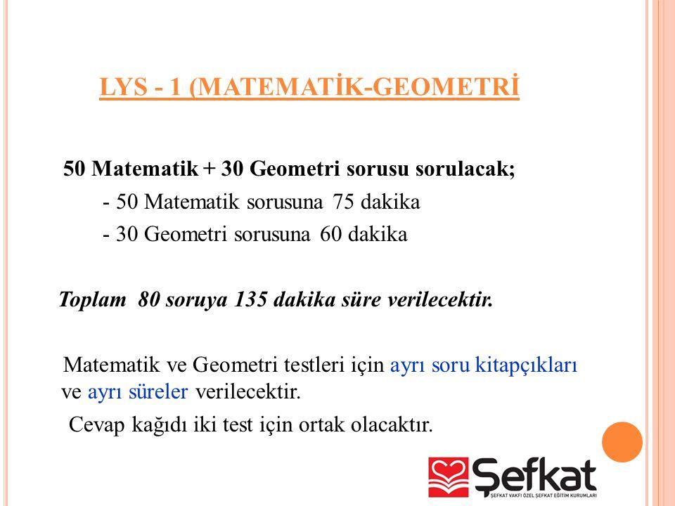 LYS - 1 (MATEMATİK-GEOMETRİ 50 Matematik + 30 Geometri sorusu sorulacak; - 50 Matematik sorusuna 75 dakika - 30 Geometri sorusuna 60 dakika Toplam 80