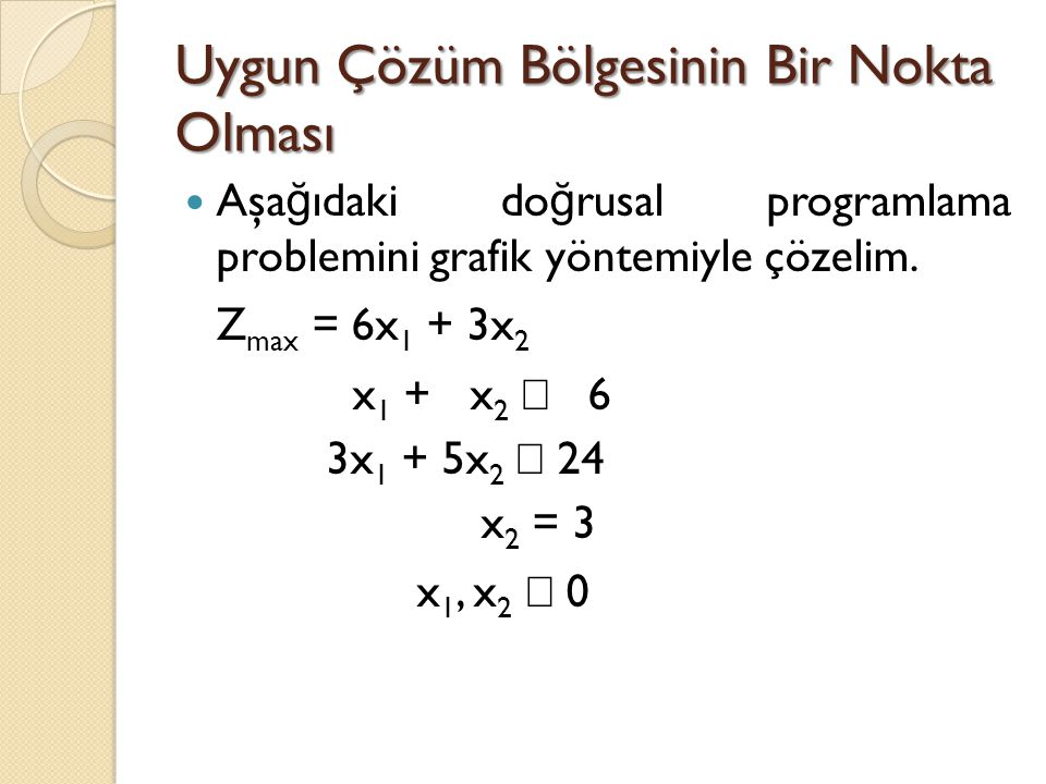 Uygun Çözüm Bölgesinin Bir Nokta Olması Aşa ğ ıdaki do ğ rusal programlama problemini grafik yöntemiyle çözelim. Z max = 6x 1 + 3x 2 x 1 + x 2  6 3x