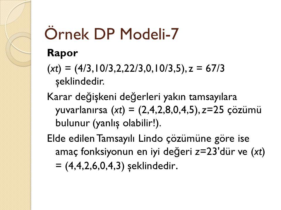 Örnek DP Modeli-7 Rapor (xt) = (4/3,10/3,2,22/3,0,10/3,5), z = 67/3 şeklindedir. Karar de ğ işkeni de ğ erleri yakın tamsayılara yuvarlanırsa (xt) = (