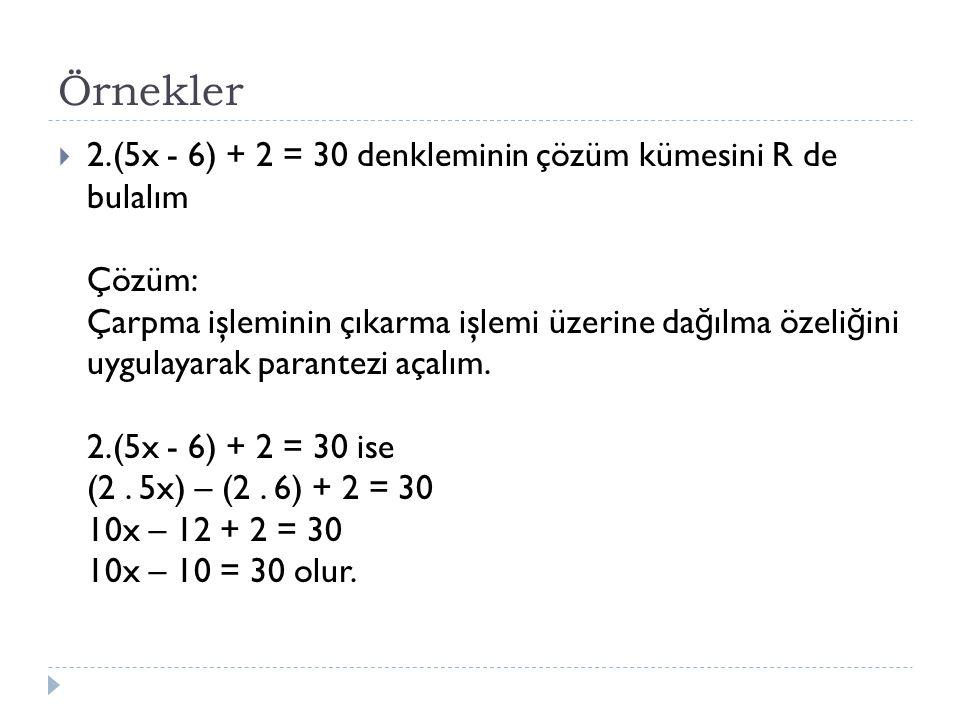Örnekler  2.(5x - 6) + 2 = 30 denkleminin çözüm kümesini R de bulalım Çözüm: Çarpma işleminin çıkarma işlemi üzerine da ğ ılma özeli ğ ini uygulayara