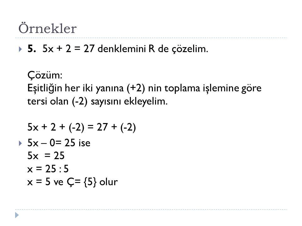 Örnekler  5. 5x + 2 = 27 denklemini R de çözelim. Çözüm: Eşitli ğ in her iki yanına (+2) nin toplama işlemine göre tersi olan (-2) sayısını ekleyelim
