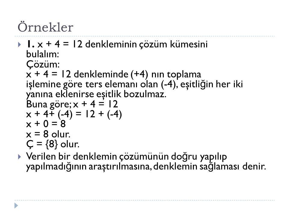 Örnekler  1. x + 4 = 12 denkleminin çözüm kümesini bulalım: Çözüm: x + 4 = 12 denkleminde (+4) nın toplama işlemine göre ters elemanı olan (-4), eşit