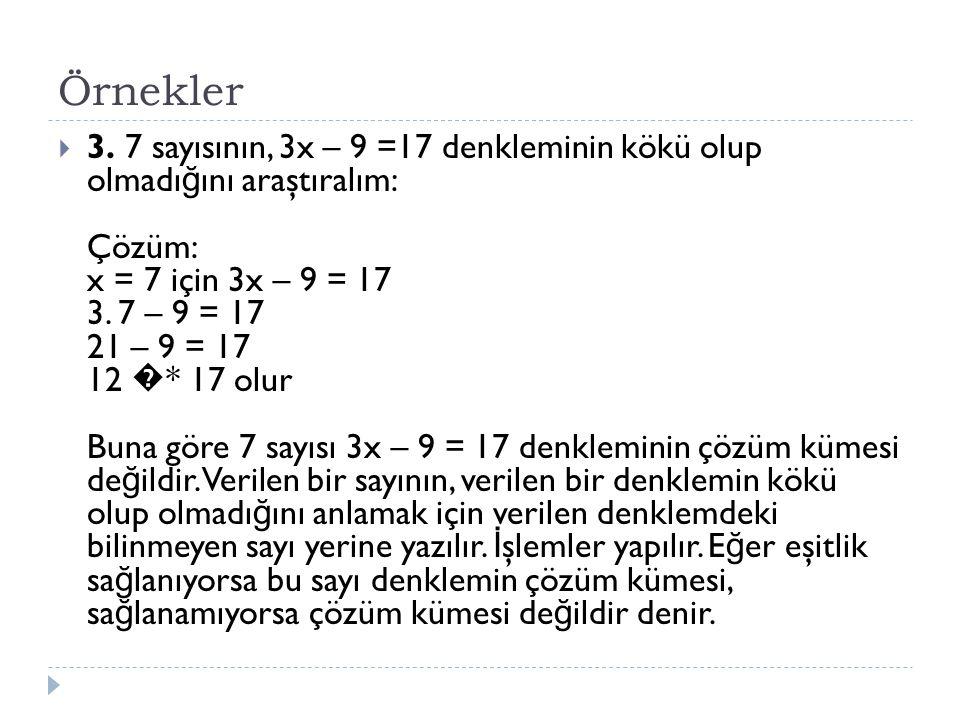 Örnekler  3. 7 sayısının, 3x – 9 =17 denkleminin kökü olup olmadı ğ ını araştıralım: Çözüm: x = 7 için 3x – 9 = 17 3. 7 – 9 = 17 21 – 9 = 17 12 � * 1