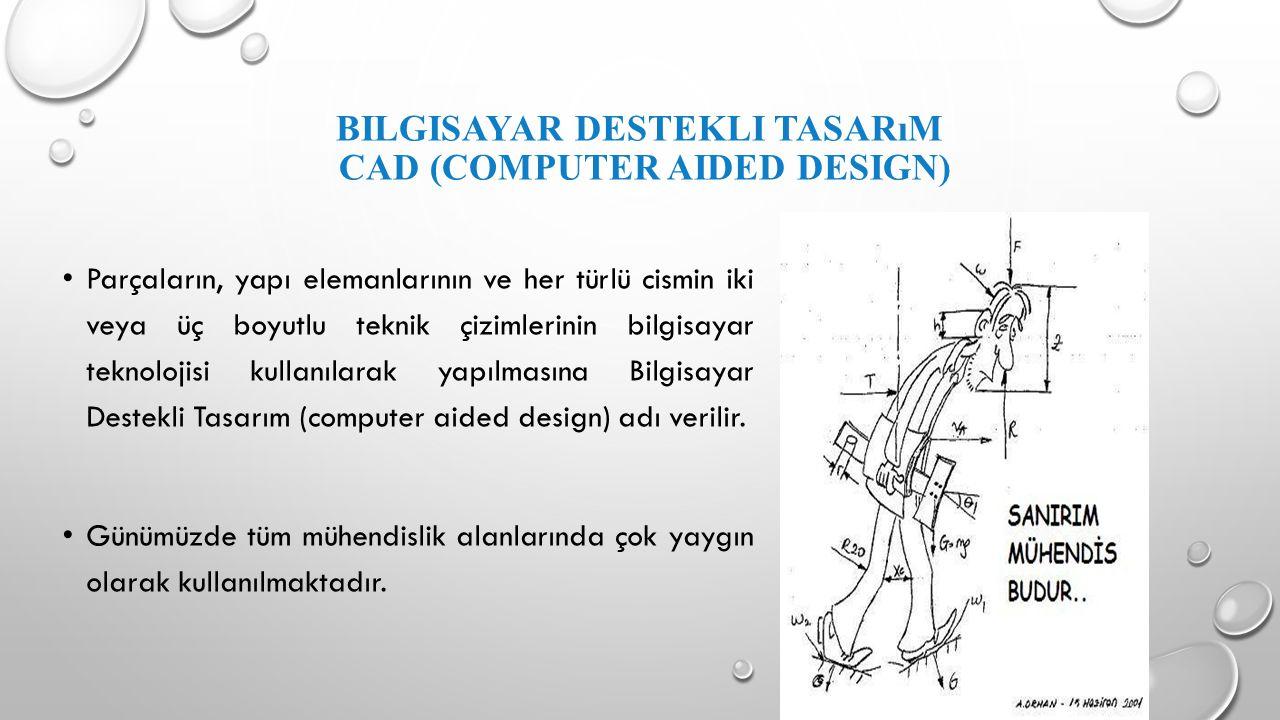 BILGISAYAR DESTEKLI TASARıM CAD (COMPUTER AIDED DESIGN) Parçaların, yapı elemanlarının ve her türlü cismin iki veya üç boyutlu teknik çizimlerinin bil