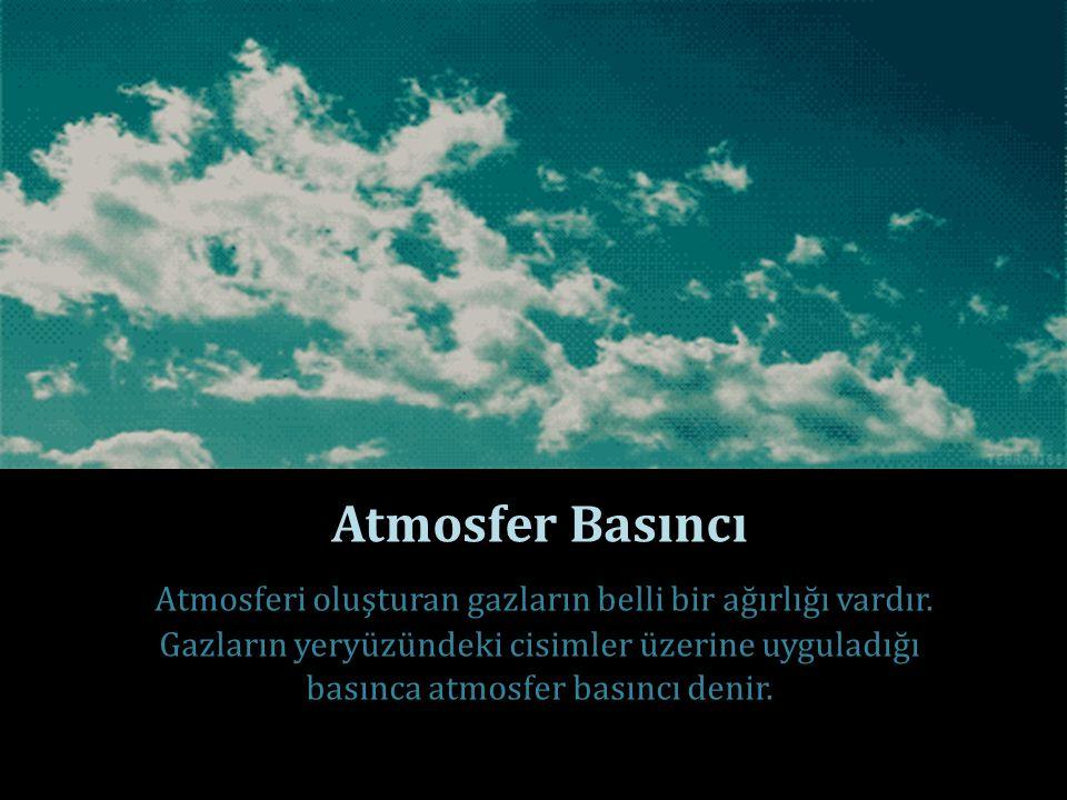 Atmosfer Basıncı Atmosferi oluşturan gazların belli bir ağırlığı vardır. Gazların yeryüzündeki cisimler üzerine uyguladığı basınca atmosfer basıncı de