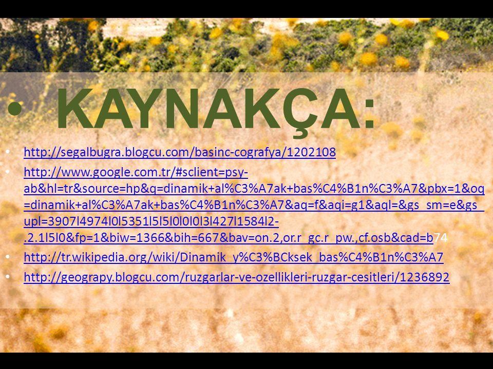 KAYNAKÇA: http://segalbugra.blogcu.com/basinc-cografya/1202108 http://www.google.com.tr/#sclient=psy- ab&hl=tr&source=hp&q=dinamik+al%C3%A7ak+bas%C4%B