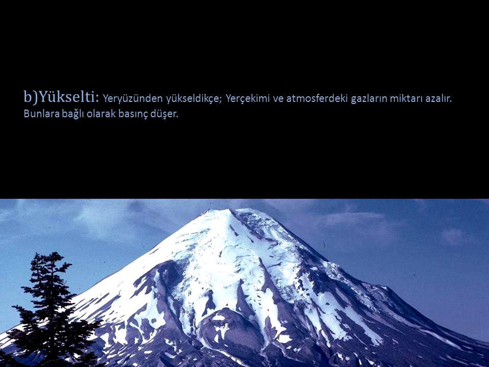 b)Yükselti: Yeryüzünden yükseldikçe; Yerçekimi ve atmosferdeki gazların miktarı azalır. Bunlara bağlı olarak basınç düşer.