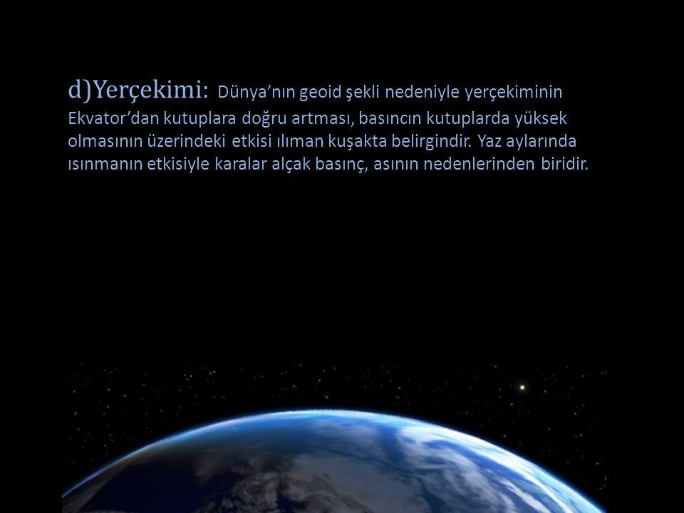 d)Yerçekimi: Dünya'nın geoid şekli nedeniyle yerçekiminin Ekvator'dan kutuplara doğru artması, basıncın kutuplarda yüksek olmasının üzerindeki etkisi