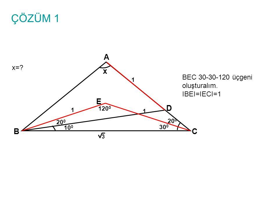 ÇÖZÜM 1 x=? A BC x 10 0 1 3 20 0 D BEC 30-30-120 üçgeni oluşturalım. IBEI=IECI=1 E 30 0 20 0 1 1 120 0