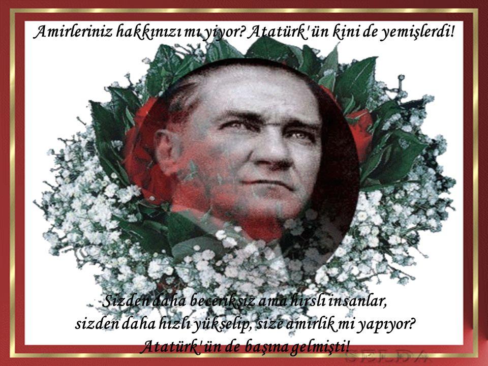 Sizden daha beceriksiz ama hırslı insanlar, sizden daha hızlı yükselip, size amirlik mi yapıyor? Atatürk' ün de başına gelmişti! Amirleriniz hakkınızı