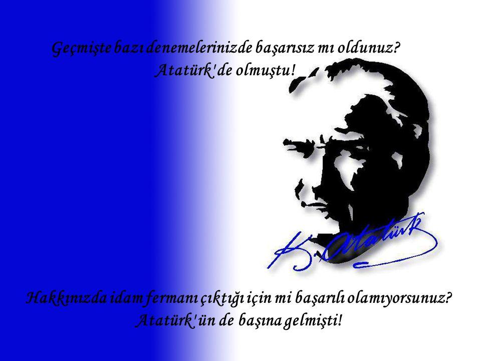 Hakkınızda idam fermanı çıktığı için mi başarılı olamıyorsunuz? Atatürk' ün de başına gelmişti! Geçmişte bazı denemelerinizde başarısız mı oldunuz? At