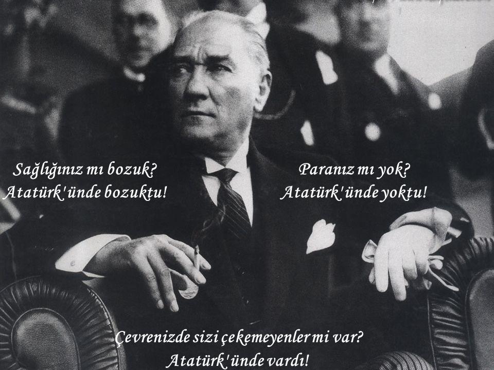 Çevrenizde sizi çekemeyenler mi var? Atatürk' ünde vardı! Sağlığınız mı bozuk? Atatürk' ünde bozuktu! Paranız mı yok? Atatürk' ünde yoktu!
