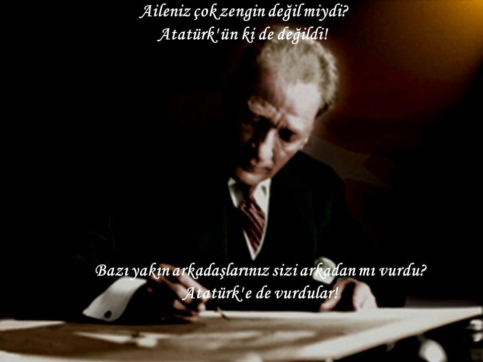 Aileniz çok zengin değil miydi? Atatürk' ün ki de değildi! Bazı yakın arkadaşlarınız sizi arkadan mı vurdu? Atatürk' e de vurdular!