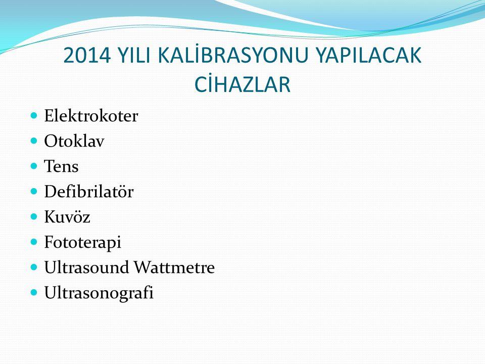 2014 YILI KALİBRASYONU YAPILACAK CİHAZLAR Elektrokoter Otoklav Tens Defibrilatör Kuvöz Fototerapi Ultrasound Wattmetre Ultrasonografi