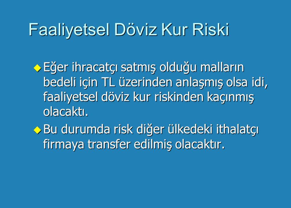 Faaliyetsel Döviz Kur Riski u Eğer ihracatçı satmış olduğu malların bedeli için TL üzerinden anlaşmış olsa idi, faaliyetsel döviz kur riskinden kaçınmış olacaktı.