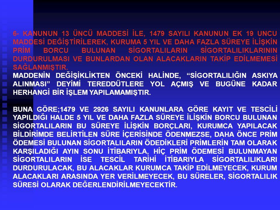 6- KANUNUN 13 ÜNCÜ MADDESİ İLE, 1479 SAYILI KANUNUN EK 19 UNCU MADDESİ DEĞİŞTİRİLEREK, KURUMA 5 YIL VE DAHA FAZLA SÜREYE İLİŞKİN PRİM BORCU BULUNAN Sİ