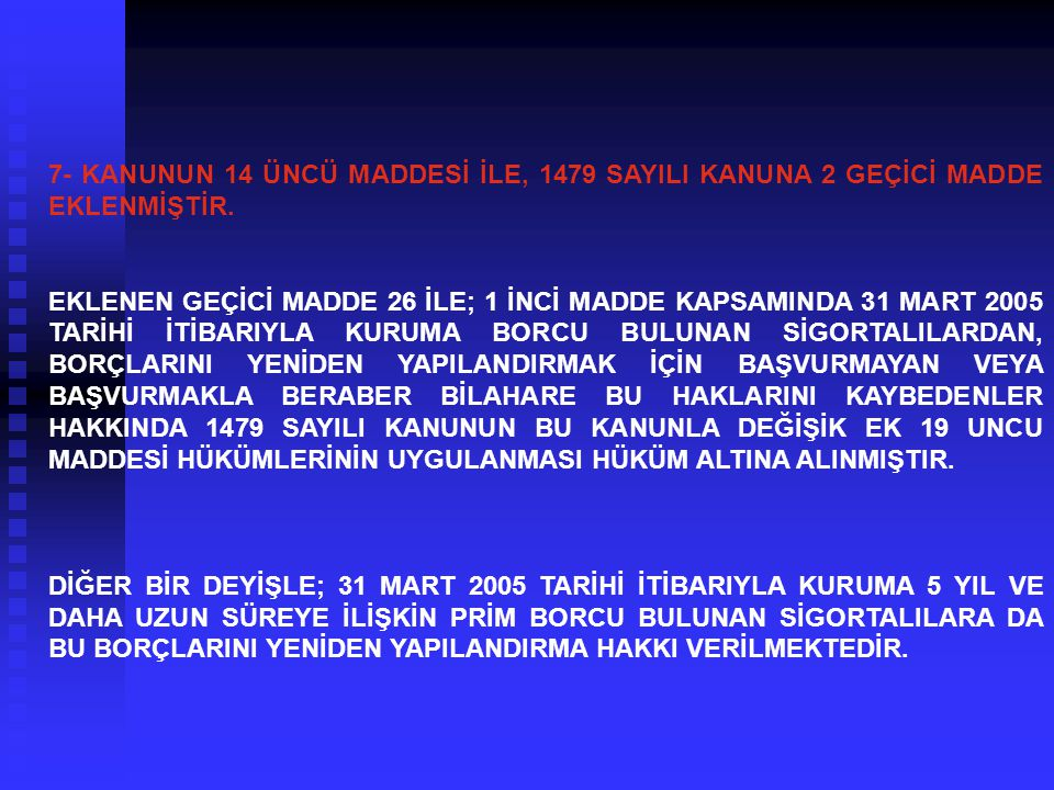7- KANUNUN 14 ÜNCÜ MADDESİ İLE, 1479 SAYILI KANUNA 2 GEÇİCİ MADDE EKLENMİŞTİR. EKLENEN GEÇİCİ MADDE 26 İLE; 1 İNCİ MADDE KAPSAMINDA 31 MART 2005 TARİH