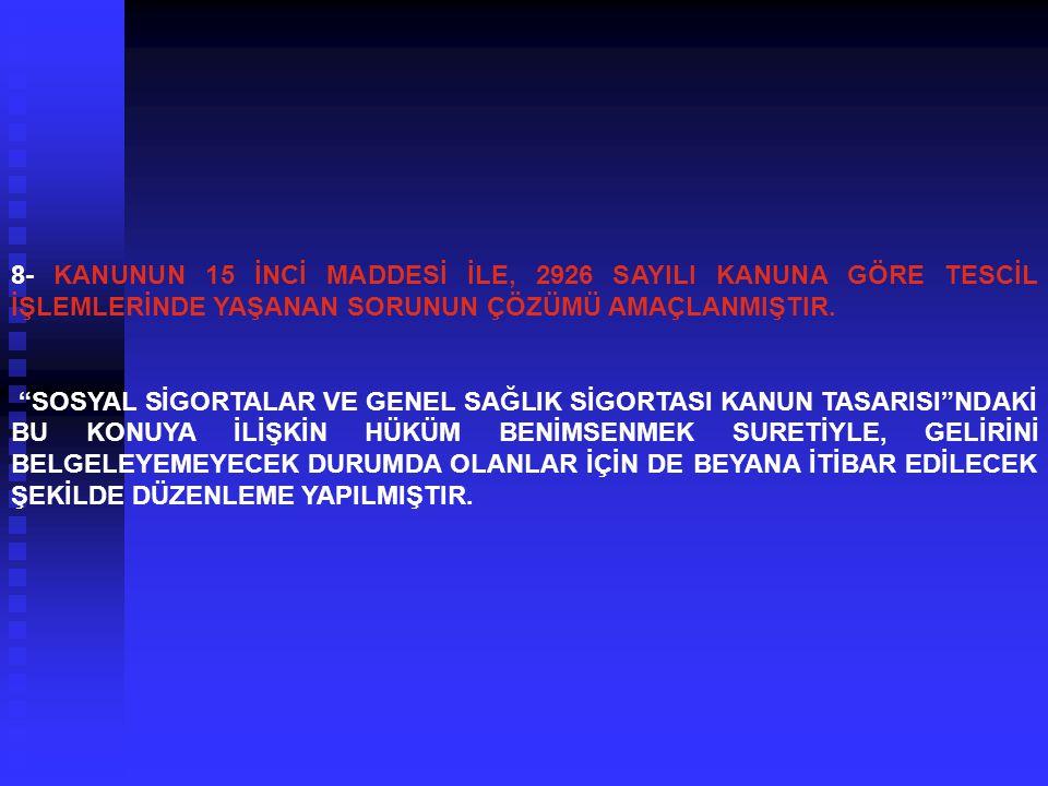"""8- KANUNUN 15 İNCİ MADDESİ İLE, 2926 SAYILI KANUNA GÖRE TESCİL İŞLEMLERİNDE YAŞANAN SORUNUN ÇÖZÜMÜ AMAÇLANMIŞTIR. """"SOSYAL SİGORTALAR VE GENEL SAĞLIK S"""