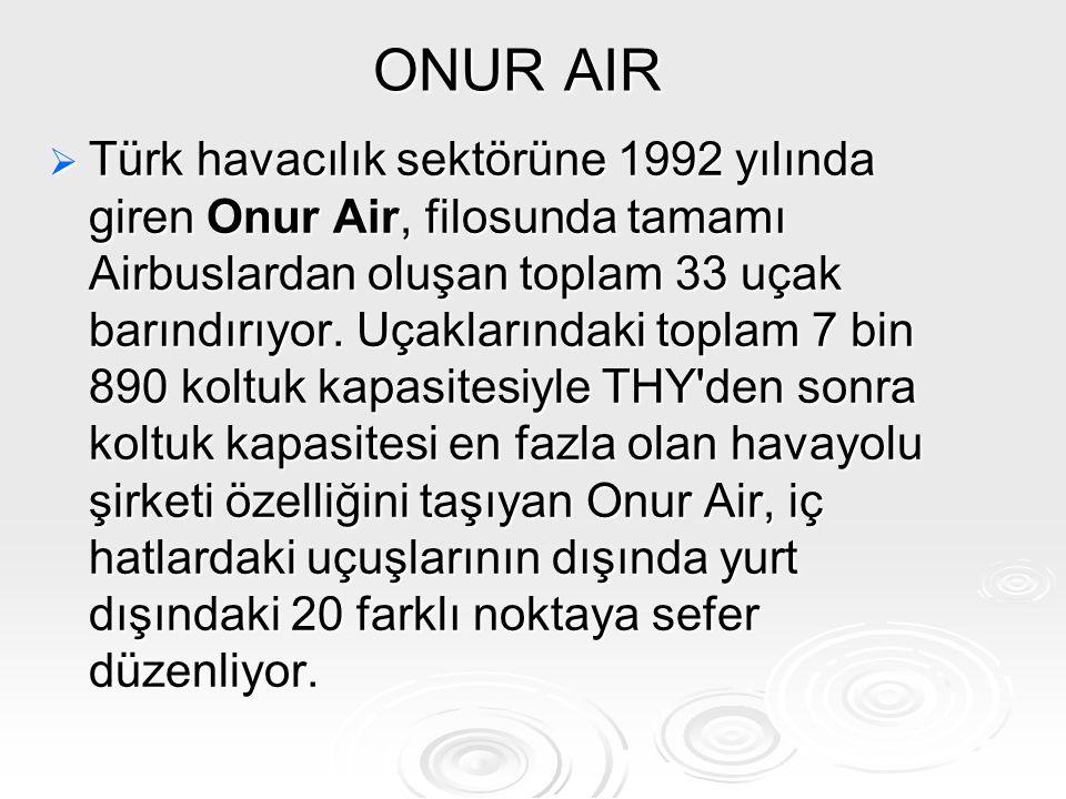 ONUR AIR  Türk havacılık sektörüne 1992 yılında giren Onur Air, filosunda tamamı Airbuslardan oluşan toplam 33 uçak barındırıyor. Uçaklarındaki topla