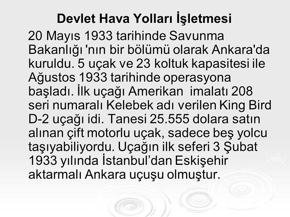 Devlet Hava Yolları İşletmesi Devlet Hava Yolları İşletmesi 20 Mayıs 1933 tarihinde Savunma Bakanlığı 'nın bir bölümü olarak Ankara'da kuruldu. 5 uçak