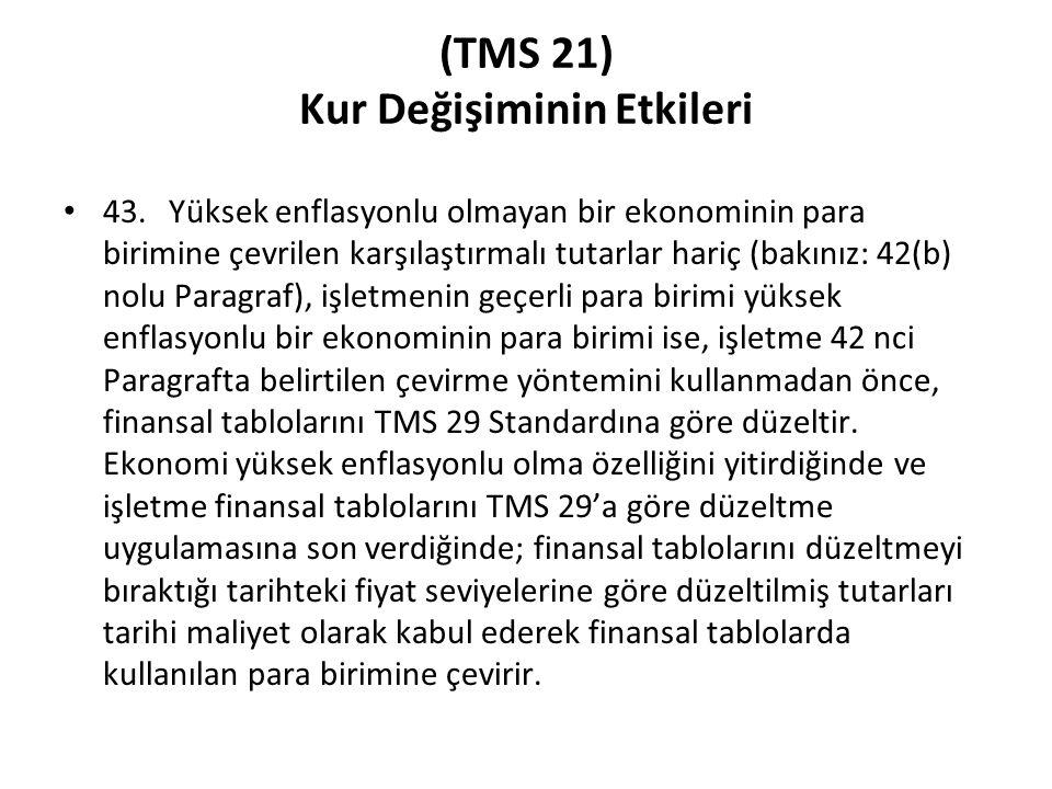 (TMS 21) Kur Değişiminin Etkileri 43. Yüksek enflasyonlu olmayan bir ekonominin para birimine çevrilen karşılaştırmalı tutarlar hariç (bakınız: 42(b)