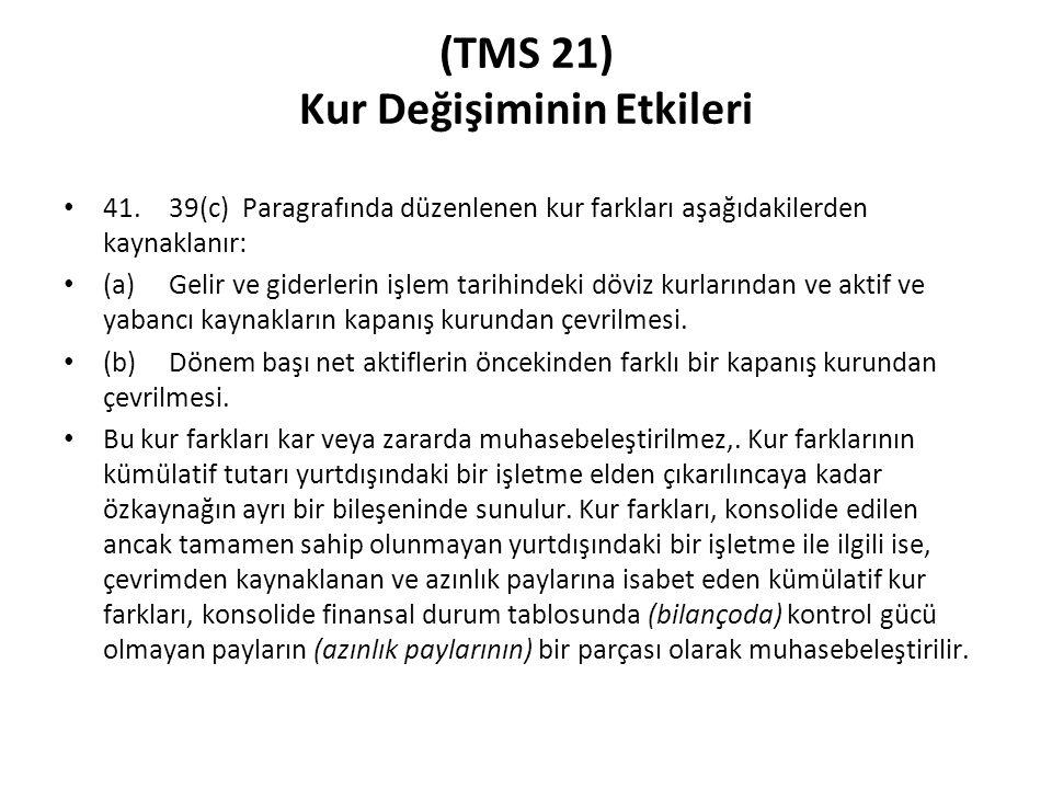 (TMS 21) Kur Değişiminin Etkileri 41.39(c) Paragrafında düzenlenen kur farkları aşağıdakilerden kaynaklanır: (a)Gelir ve giderlerin işlem tarihindeki