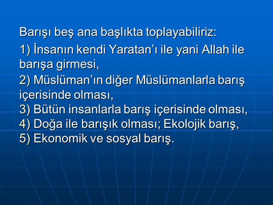 Barışı beş ana başlıkta toplayabiliriz: 1) İnsanın kendi Yaratan'ı ile yani Allah ile barışa girmesi, 2) Müslüman'ın diğer Müslümanlarla barış içerisi
