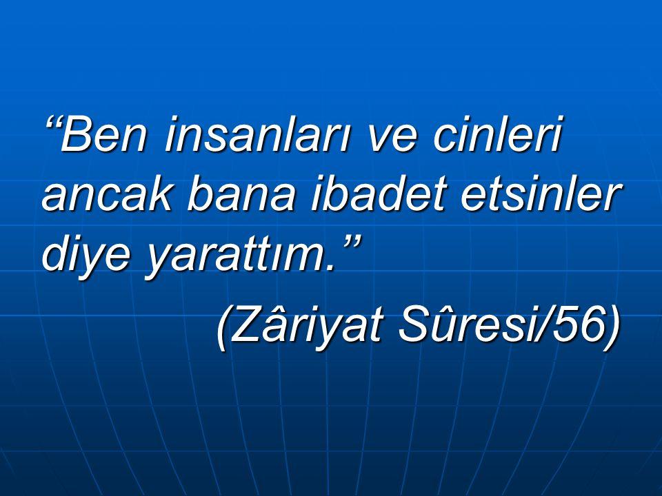 ''Ben insanları ve cinleri ancak bana ibadet etsinler diye yarattım.'' (Zâriyat Sûresi/56) (Zâriyat Sûresi/56)
