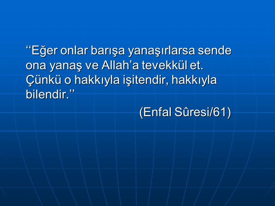 ''Eğer onlar barışa yanaşırlarsa sende ona yanaş ve Allah'a tevekkül et. Çünkü o hakkıyla işitendir, hakkıyla bilendir.'' (Enfal Sûresi/61) (Enfal Sûr