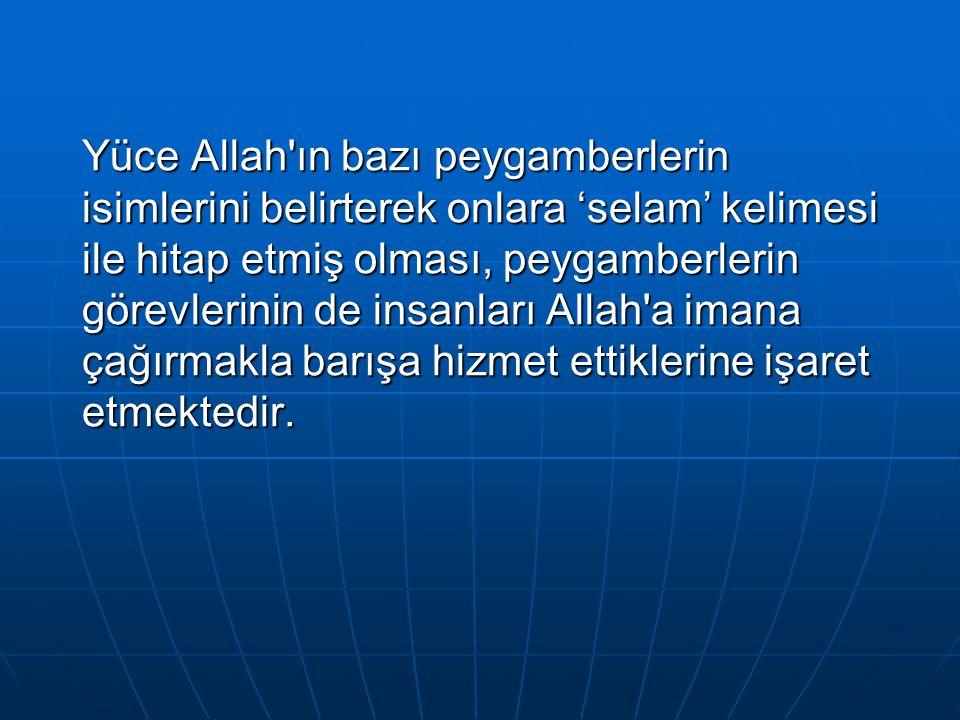 Yüce Allah'ın bazı peygamberlerin isimlerini belirterek onlara 'selam' kelimesi ile hitap etmiş olması, peygamberlerin görevlerinin de insanları Allah