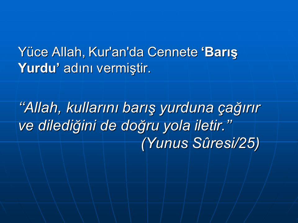 Yüce Allah, Kur'an'da Cennete 'Barış Yurdu' adını vermiştir. ''Allah, kullarını barış yurduna çağırır ve dilediğini de doğru yola iletir.'' (Yunus Sûr