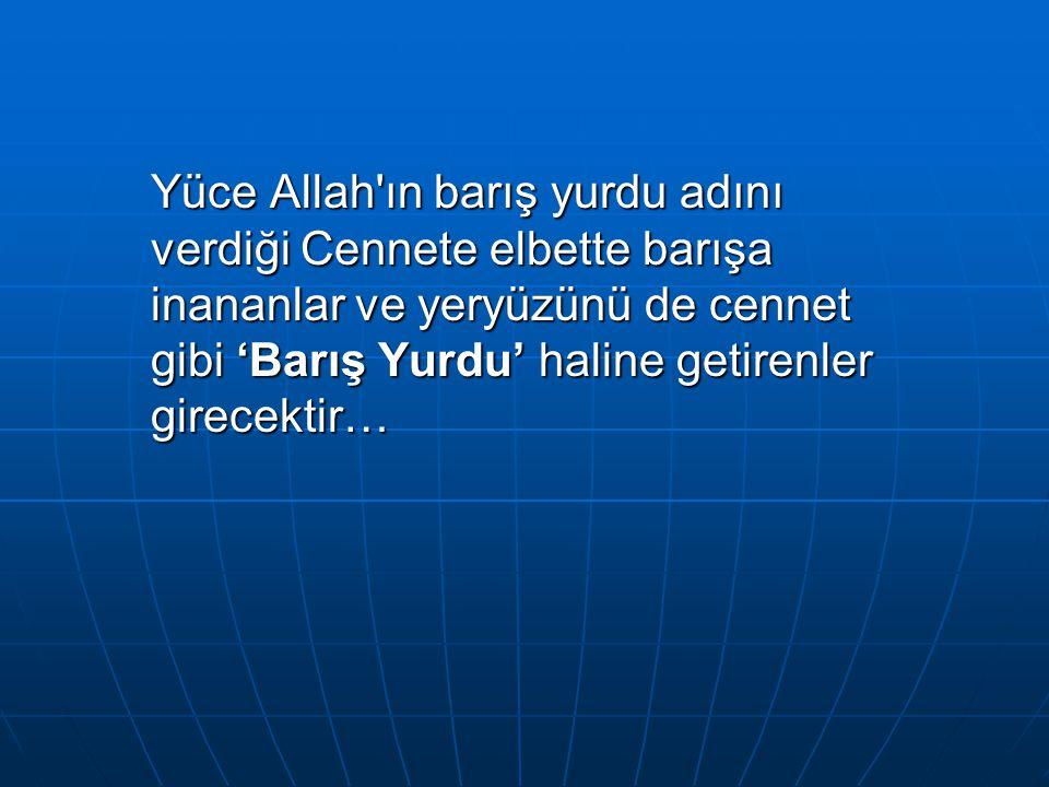 Yüce Allah'ın barış yurdu adını verdiği Cennete elbette barışa inananlar ve yeryüzünü de cennet gibi 'Barış Yurdu' haline getirenler girecektir…