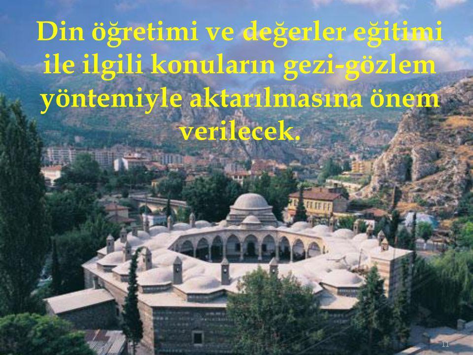 11 Din öğretimi ve değerler eğitimi ile ilgili konuların gezi-gözlem yöntemiyle aktarılmasına önem verilecek.