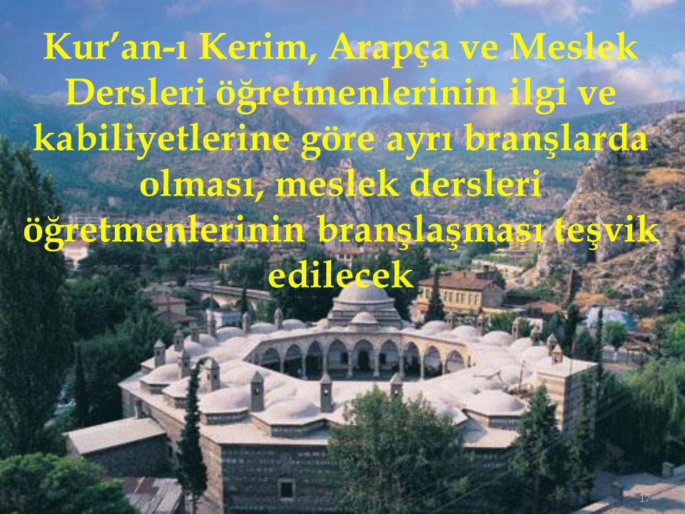 17 Kur'an-ı Kerim, Arapça ve Meslek Dersleri öğretmenlerinin ilgi ve kabiliyetlerine göre ayrı branşlarda olması, meslek dersleri öğretmenlerinin branşlaşması teşvik edilecek