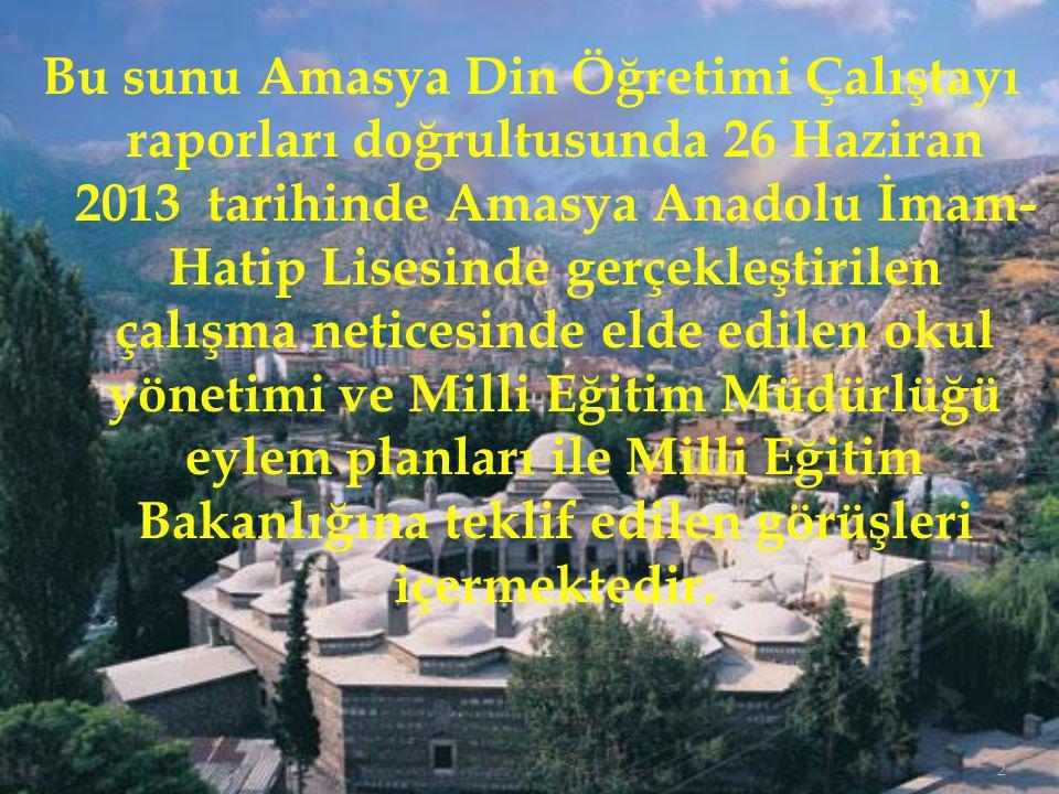 2 Bu sunu Amasya Din Öğretimi Çalıştayı raporları doğrultusunda 26 Haziran 2013 tarihinde Amasya Anadolu İmam- Hatip Lisesinde gerçekleştirilen çalışma neticesinde elde edilen okul yönetimi ve Milli Eğitim Müdürlüğü eylem planları ile Milli Eğitim Bakanlığına teklif edilen görüşleri içermektedir.