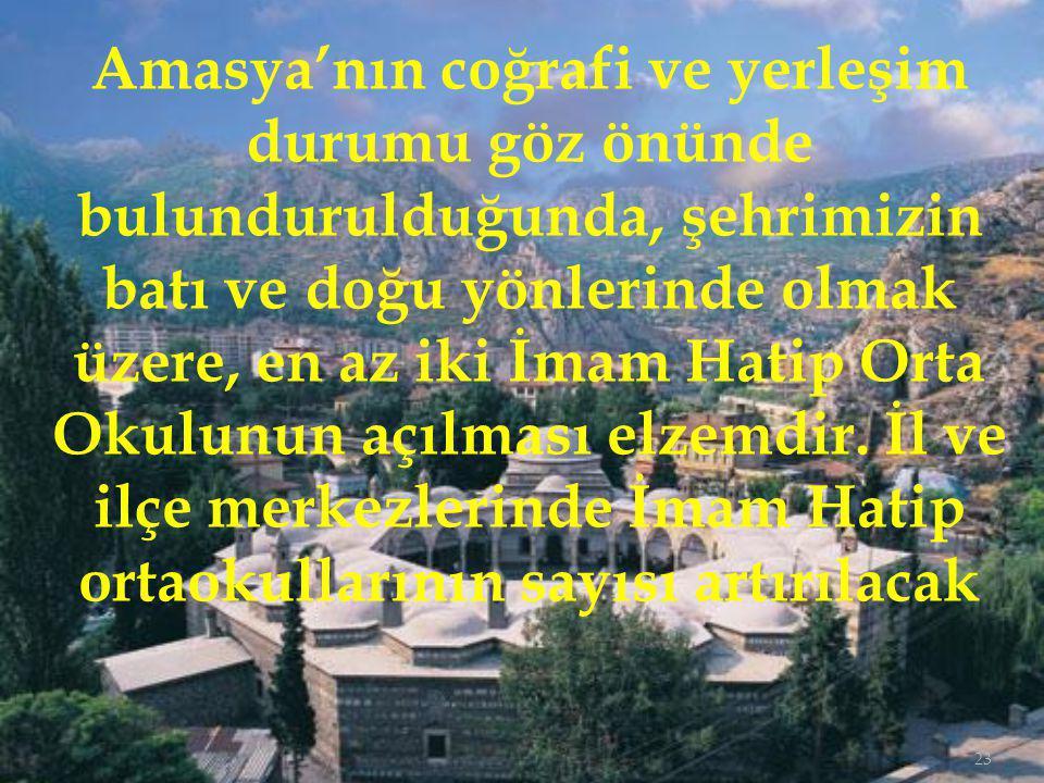 23 Amasya'nın coğrafi ve yerleşim durumu göz önünde bulundurulduğunda, şehrimizin batı ve doğu yönlerinde olmak üzere, en az iki İmam Hatip Orta Okulunun açılması elzemdir.