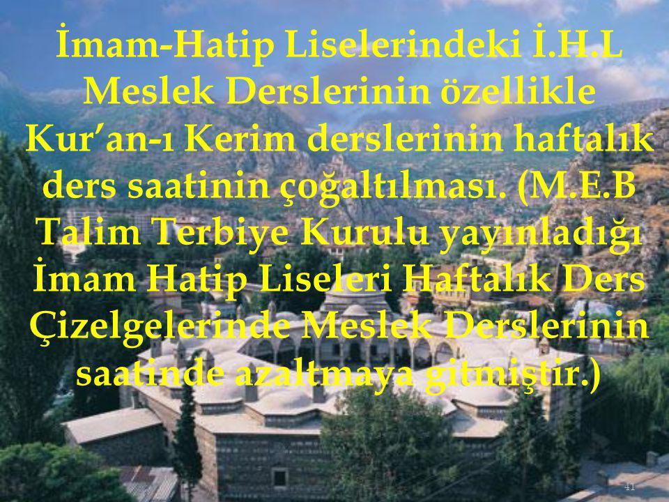 41 İmam-Hatip Liselerindeki İ.H.L Meslek Derslerinin özellikle Kur'an-ı Kerim derslerinin haftalık ders saatinin çoğaltılması.