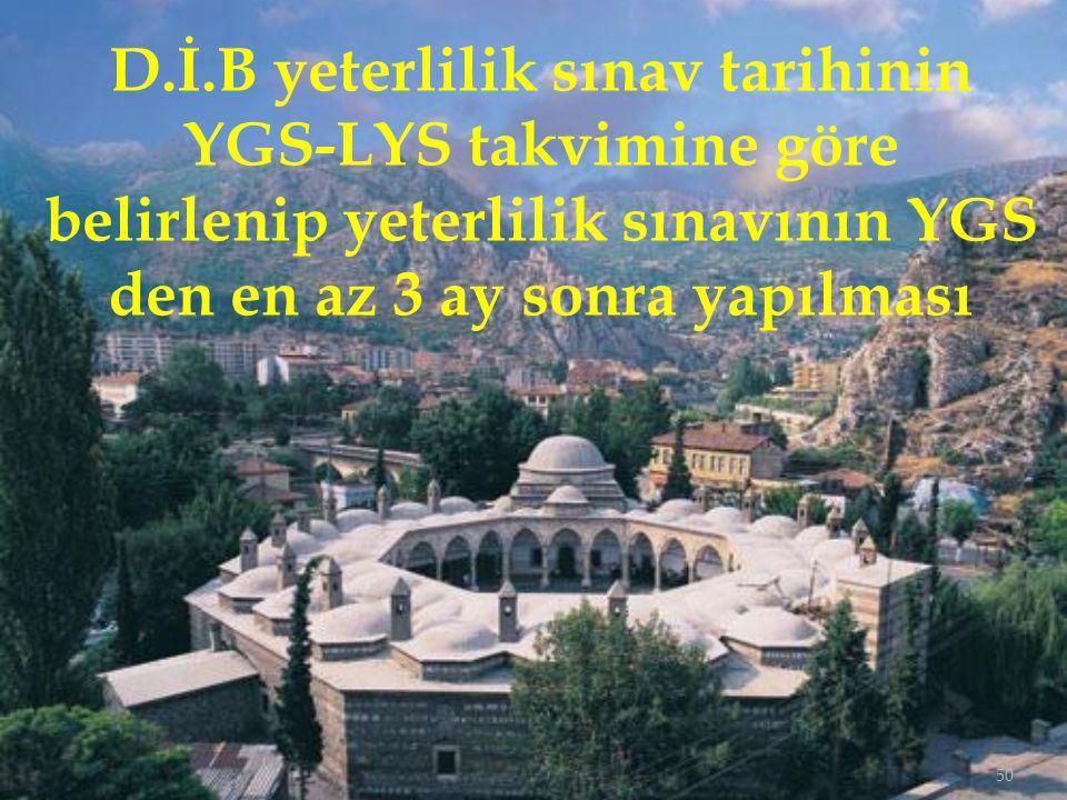 50 D.İ.B yeterlilik sınav tarihinin YGS-LYS takvimine göre belirlenip yeterlilik sınavının YGS den en az 3 ay sonra yapılması