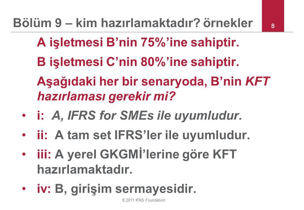 © 2011 IFRS Foundation 9 Bölüm 9 – kontrol Kontrol, faaliyetlerinden fayda sağlamak amacıyla bir işletmenin finansal ve faaliyet politikalarını yönetme gücüdür Kontrolün belirlenmesi yargıda bulunmayı gerektirir Aksi ispat edilebilir karine –A, B'nin (doğrudan veya bağlı ortaklıkları aracılığıyla dolaylı olarak) oy hakkının %50'sinden fazlasına sahipse B'yi kontrol eder Kontrol etmek için hisselerine sahip olması gerekmez –Örneğin özel amaçlı işletme (ÖAİ)