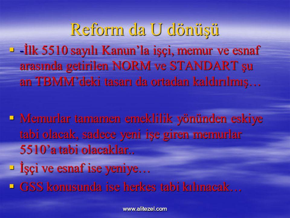 www.alitezel.comwww.alitezel.com Reform da U dönüşü  -İlk 5510 sayılı Kanun'la işçi, memur ve esnaf arasında getirilen NORM ve STANDART şu an TBMM'deki tasarı da ortadan kaldırılmış…  Memurlar tamamen emeklilik yönünden eskiye tabi olacak, sadece yeni işe giren memurlar 5510'a tabi olacaklar..