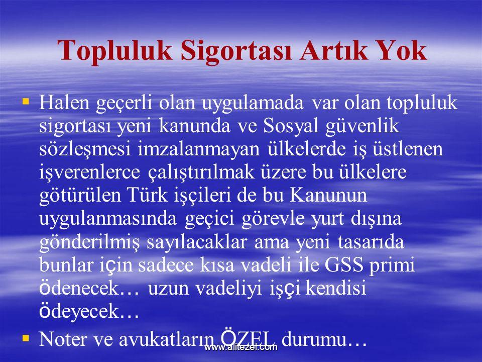 www.alitezel.com Topluluk Sigortası Artık Yok   Halen geçerli olan uygulamada var olan topluluk sigortası yeni kanunda ve Sosyal güvenlik sözleşmesi imzalanmayan ülkelerde iş üstlenen işverenlerce çalıştırılmak üzere bu ülkelere götürülen Türk işçileri de bu Kanunun uygulanmasında geçici görevle yurt dışına gönderilmiş sayılacaklar ama yeni tasarıda bunlar i ç in sadece kısa vadeli ile GSS primi ö denecek … uzun vadeliyi iş ç i kendisi ö deyecek …   Noter ve avukatların Ö ZEL durumu …