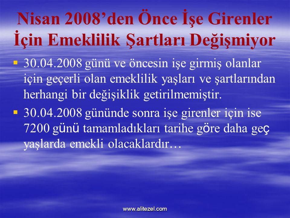 www.alitezel.com Nisan 2008'den Önce İşe Girenler İçin Emeklilik Şartları Değişmiyor   30.04.2008 günü ve öncesin işe girmiş olanlar için geçerli olan emeklilik yaşları ve şartlarından herhangi bir değişiklik getirilmemiştir.
