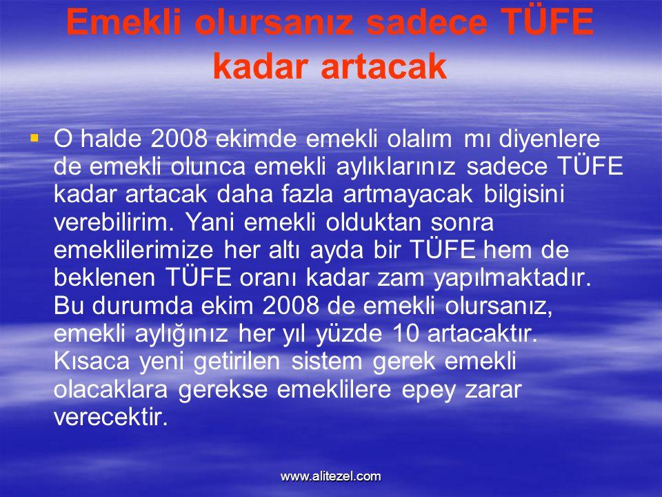 www.alitezel.com Emekli olursanız sadece TÜFE kadar artacak   O halde 2008 ekimde emekli olalım mı diyenlere de emekli olunca emekli aylıklarınız sadece TÜFE kadar artacak daha fazla artmayacak bilgisini verebilirim.